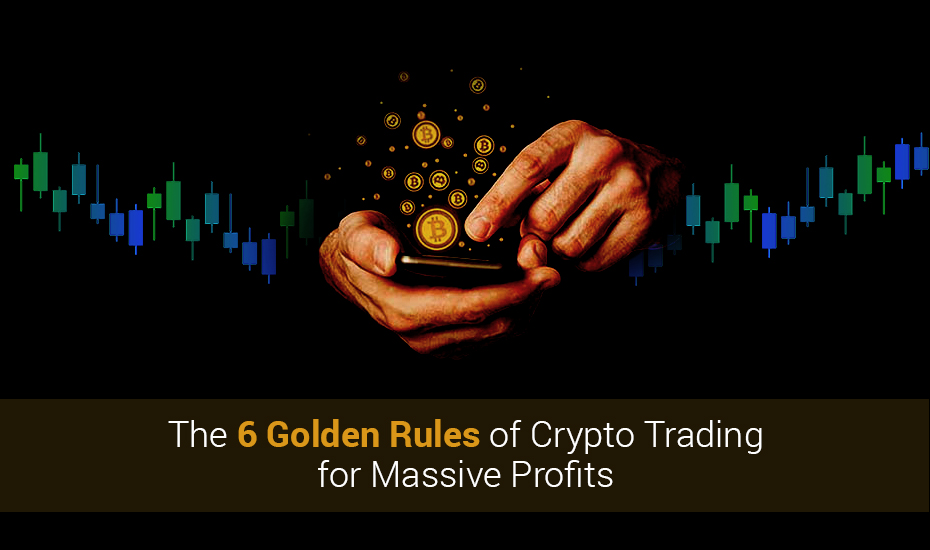 The 6 Golden Rules of Crypto Trading for Massive Profits